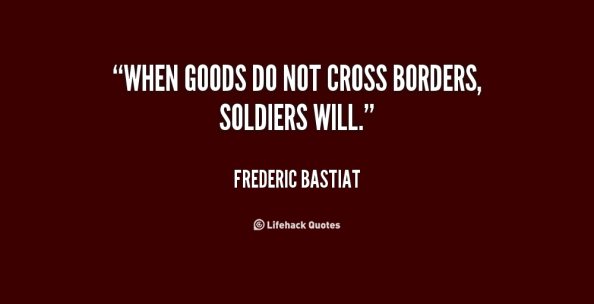 """WHEN GOODS DO NOT CROSS BORDERS, SOLDIERS WILL."" -FREDERIC BASTIAT"